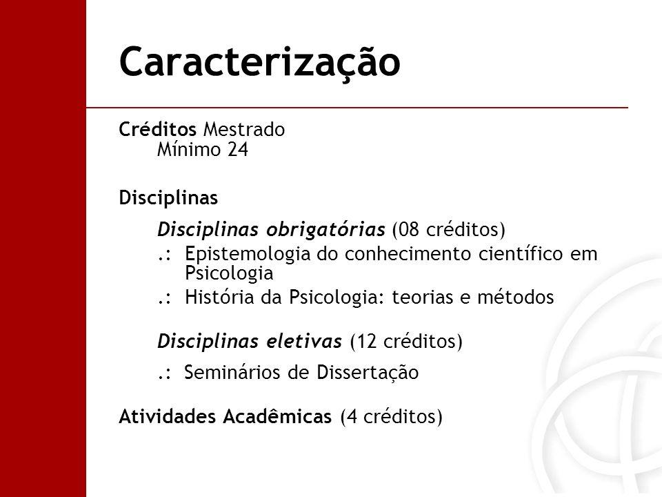 Caracterização Créditos Doutorado Mínimo 36 Disciplinas Disciplinas obrigatórias (16 créditos).: Estudos avançados em epistemologia e história da psicologia.: Metodologia de pesquisa em psicologia.: Seminários de Tese.: Obrigatórias de cada linha: Interação social e desenvolvimento humano Poder e modos de subjetivação Disciplinas eletivas (12 créditos) Atividades Acadêmicas (8 créditos)
