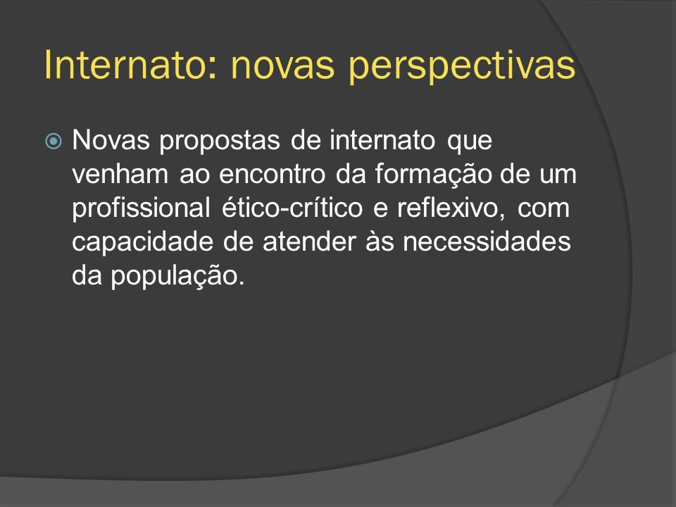 Internato: novas perspectivas Novas propostas de internato que venham ao encontro da formação de um profissional ético-crítico e reflexivo, com capaci