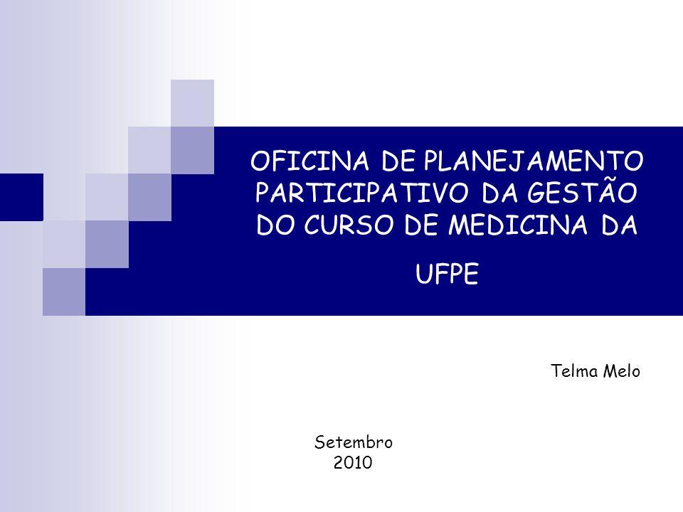 OFICINA DE PLANEJAMENTO PARTICIPATIVO DA GESTÃO DO CURSO DE MEDICINA DA UFPE Telma Melo Setembro 2010