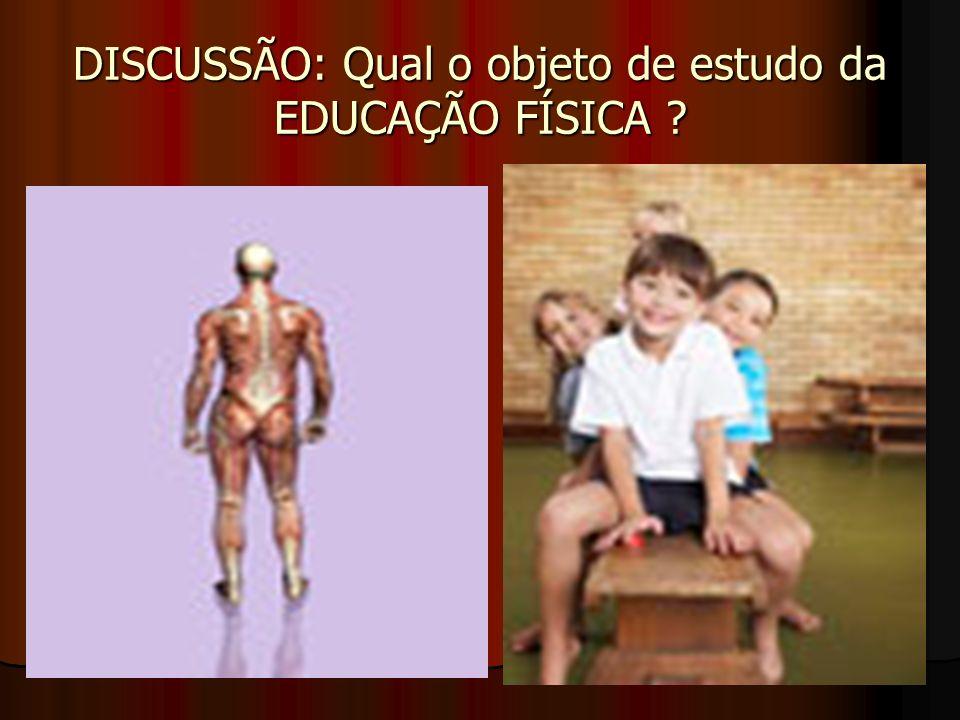 DISCUSSÃO: Qual o objeto de estudo da EDUCAÇÃO FÍSICA ?