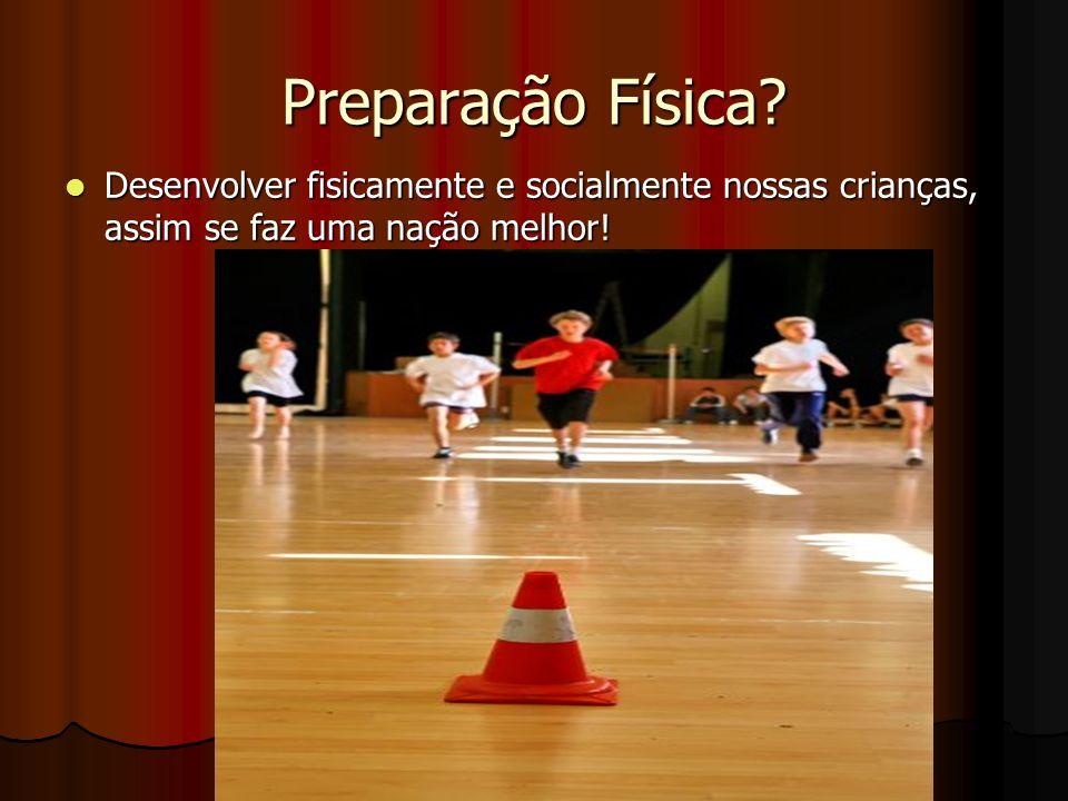Preparação Física? Desenvolver fisicamente e socialmente nossas crianças, assim se faz uma nação melhor! Desenvolver fisicamente e socialmente nossas