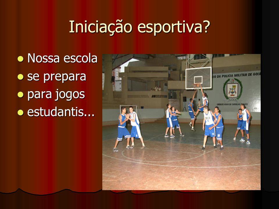 Iniciação esportiva? Nossa escola Nossa escola se prepara se prepara para jogos para jogos estudantis... estudantis...
