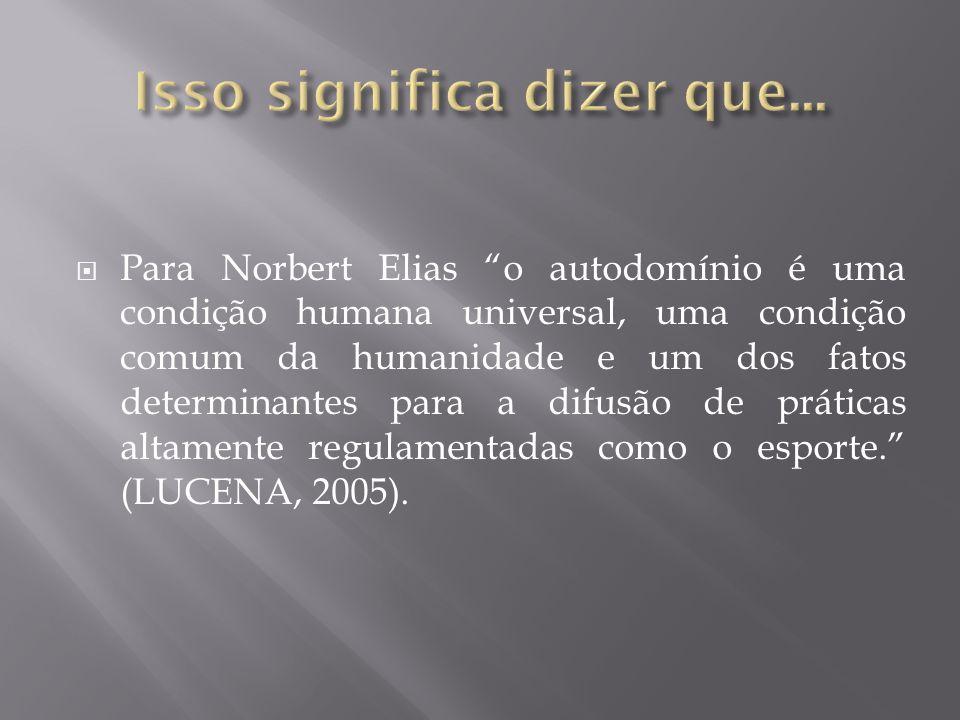 Para Norbert Elias o autodomínio é uma condição humana universal, uma condição comum da humanidade e um dos fatos determinantes para a difusão de prát