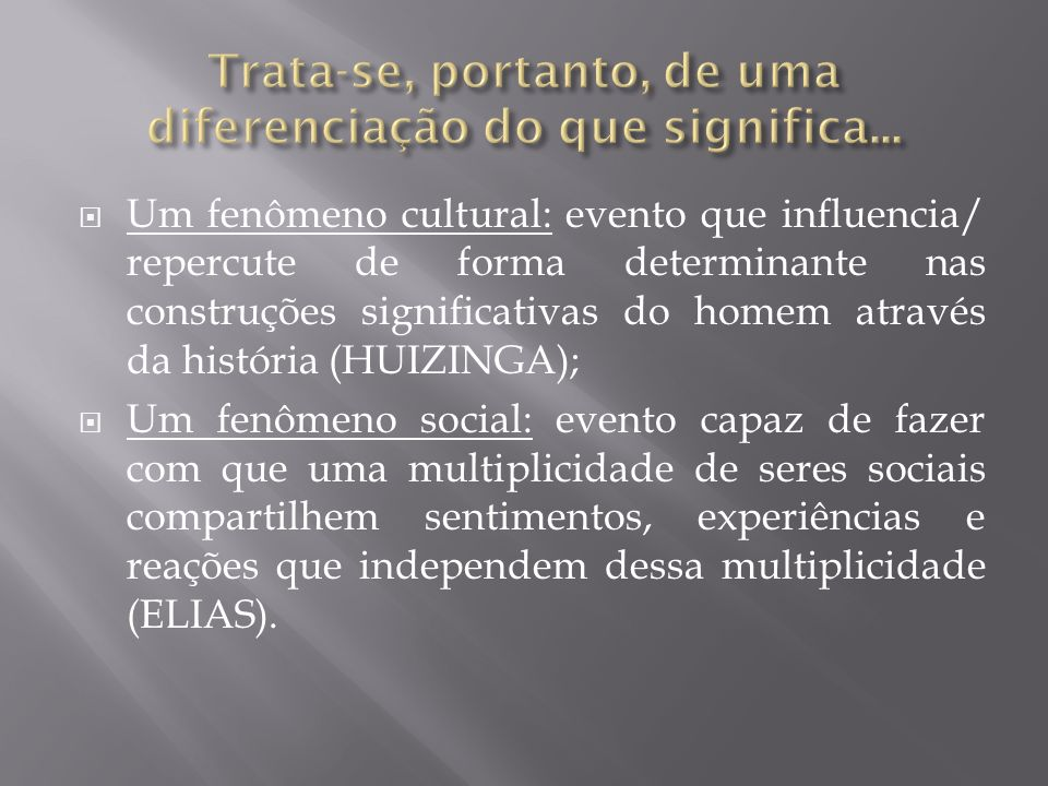 Um fenômeno cultural: evento que influencia/ repercute de forma determinante nas construções significativas do homem através da história (HUIZINGA); U