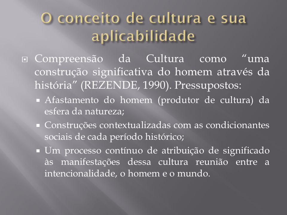 Compreensão da Cultura como uma construção significativa do homem através da história (REZENDE, 1990). Pressupostos: Afastamento do homem (produtor de