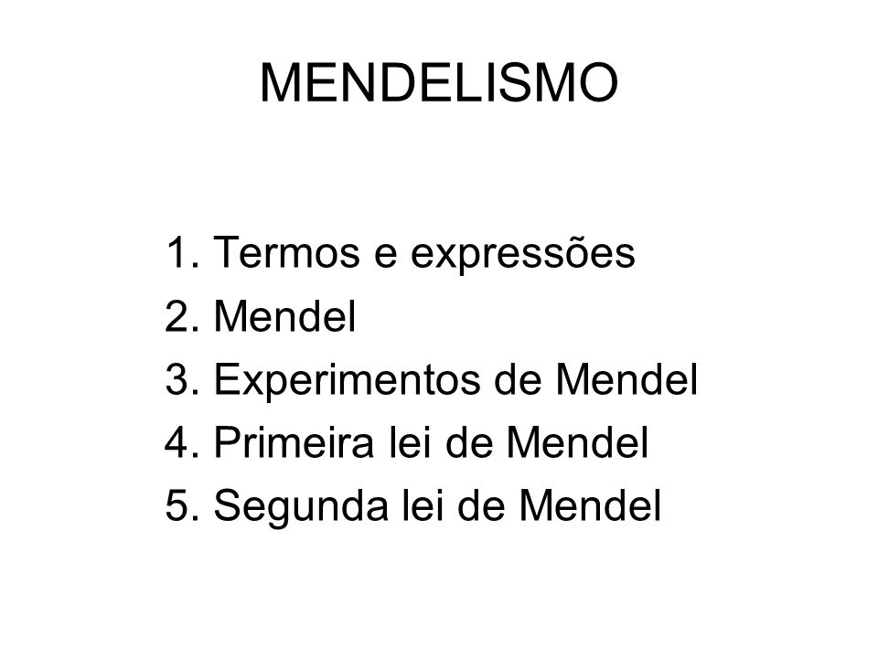 MENDELISMO 1. Termos e expressões 2. Mendel 3. Experimentos de Mendel 4. Primeira lei de Mendel 5. Segunda lei de Mendel