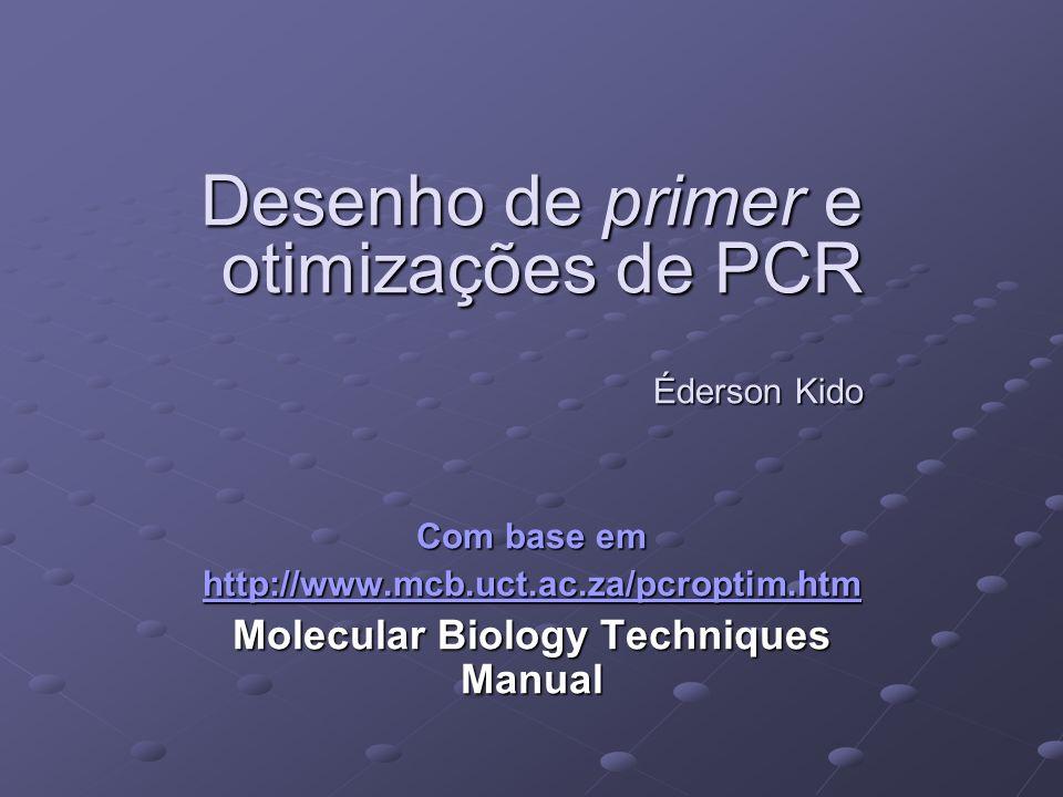 Desenho de primer e otimizações de PCR Éderson Kido Com base em http://www.mcb.uct.ac.za/pcroptim.htm Molecular Biology Techniques Manual