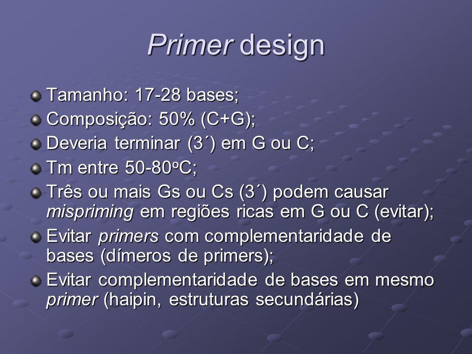 Primer design Tamanho: 17-28 bases; Composição: 50% (C+G); Deveria terminar (3´) em G ou C; Tm entre 50-80 o C; Três ou mais Gs ou Cs (3´) podem causa