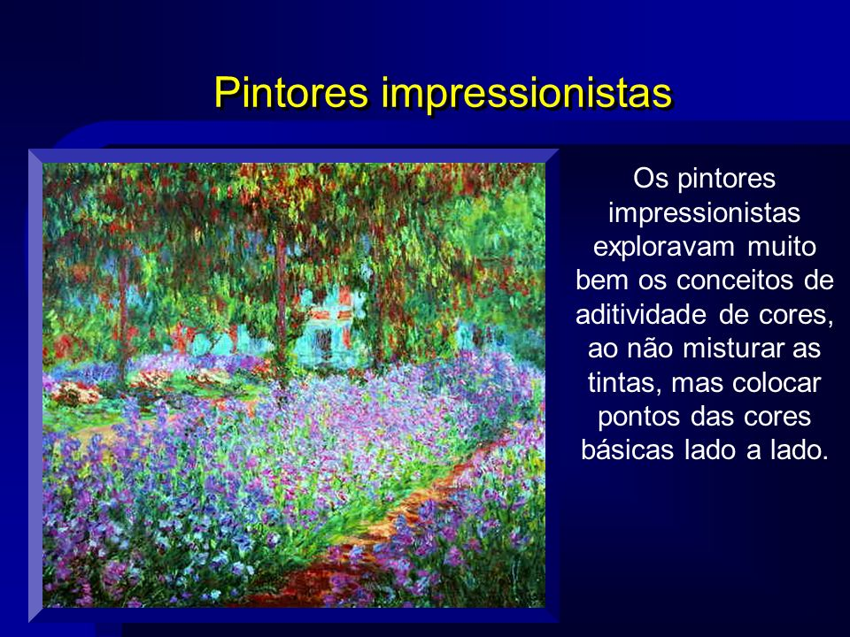 Pintores impressionistas Os pintores impressionistas exploravam muito bem os conceitos de aditividade de cores, ao não misturar as tintas, mas colocar
