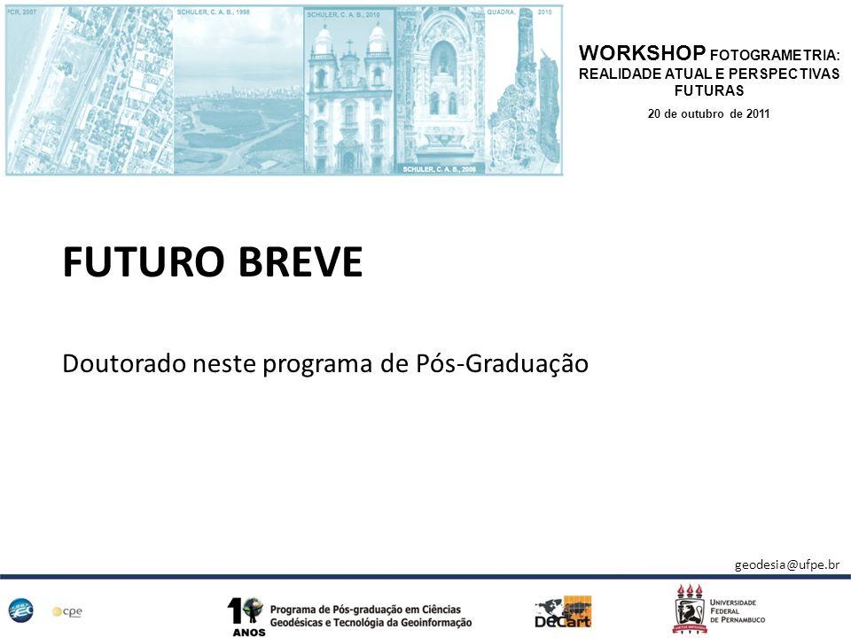 FUTURO BREVE Doutorado neste programa de Pós-Graduação WORKSHOP FOTOGRAMETRIA: REALIDADE ATUAL E PERSPECTIVAS FUTURAS 20 de outubro de 2011 geodesia@u