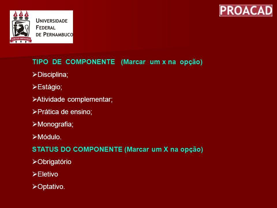 TIPO DE COMPONENTE (Marcar um x na opção) Disciplina; Estágio; Atividade complementar; Prática de ensino; Monografia; Módulo. STATUS DO COMPONENTE (Ma