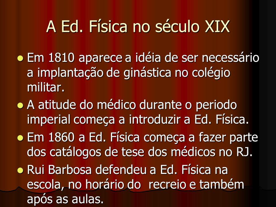 A Ed. Física no século XIX Em 1810 aparece a idéia de ser necessário a implantação de ginástica no colégio militar. Em 1810 aparece a idéia de ser nec