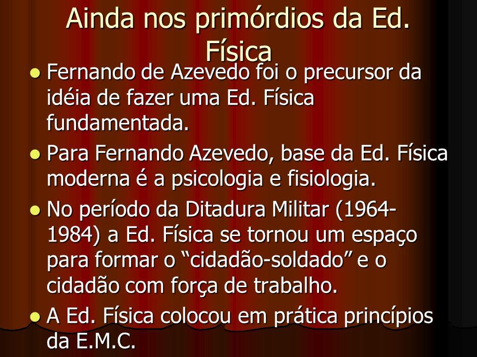 Ainda nos primórdios da Ed. Física Fernando de Azevedo foi o precursor da idéia de fazer uma Ed. Física fundamentada. Fernando de Azevedo foi o precur