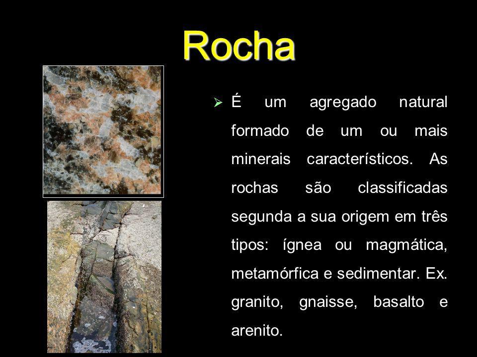 Rocha É um agregado natural formado de um ou mais minerais característicos. As rochas são classificadas segunda a sua origem em três tipos: ígnea ou m