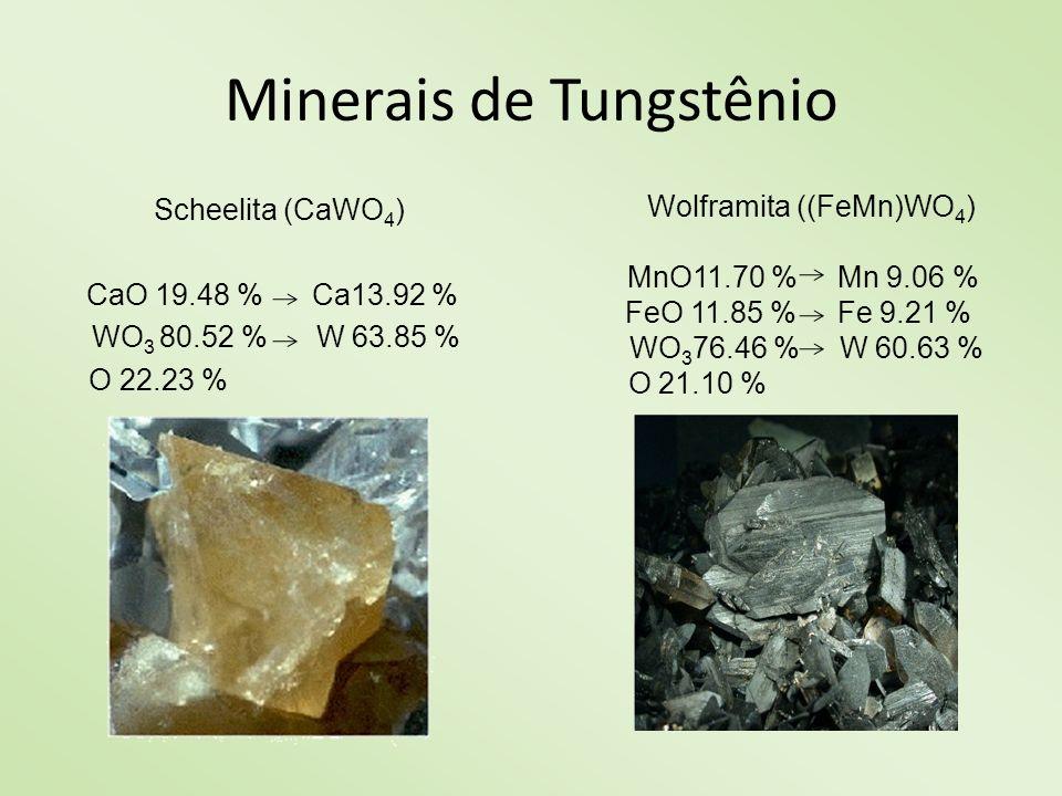 Minerais de Tungstênio Scheelita (CaWO 4 ) CaO 19.48 % Ca13.92 % WO 3 80.52 % W 63.85 % O 22.23 % Wolframita ((FeMn)WO 4 ) MnO11.70 % Mn 9.06 % FeO 11