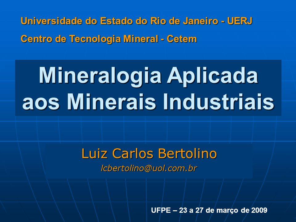 Mineralogia Aplicada aos Minerais Industriais Luiz Carlos Bertolino lcbertolino@uol.com.br Universidade do Estado do Rio de Janeiro - UERJ Centro de Tecnologia Mineral - Cetem UFPE – 23 a 27 de março de 2009