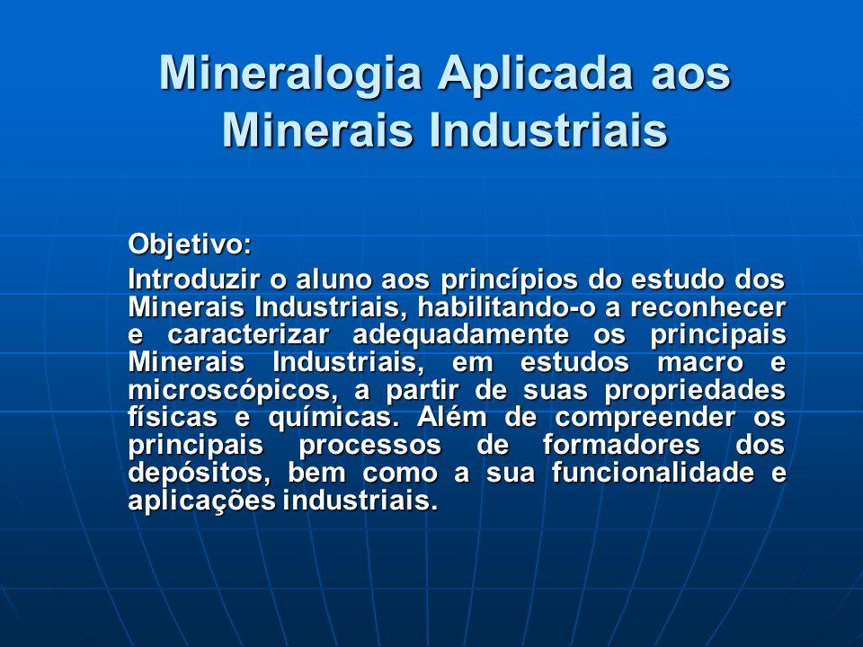 Mineralogia Aplicada aos Minerais Industriais Objetivo: Introduzir o aluno aos princípios do estudo dos Minerais Industriais, habilitando-o a reconhecer e caracterizar adequadamente os principais Minerais Industriais, em estudos macro e microscópicos, a partir de suas propriedades físicas e químicas.