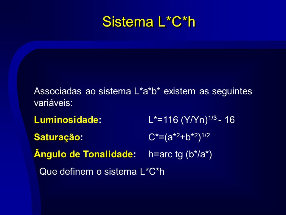 Sistema L*C*h Associadas ao sistema L*a*b* existem as seguintes variáveis: Luminosidade:L*=116 (Y/Yn) 1/3 - 16 Saturação: C*=(a* 2 +b* 2 ) 1/2 Ângulo