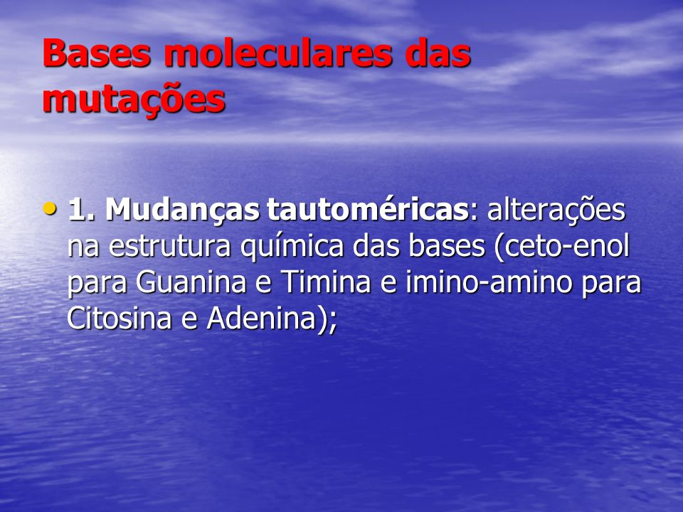 Bases moleculares das mutações 1. Mudanças tautoméricas: alterações na estrutura química das bases (ceto-enol para Guanina e Timina e imino-amino para