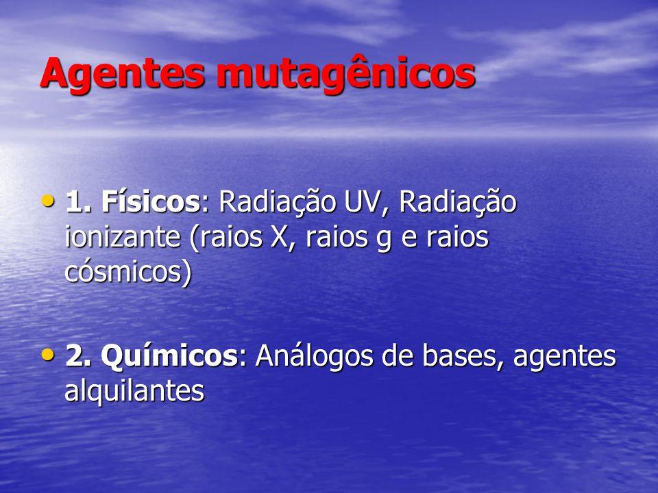 Agentes mutagênicos 1. Físicos: Radiação UV, Radiação ionizante (raios X, raios g e raios cósmicos) 1. Físicos: Radiação UV, Radiação ionizante (raios