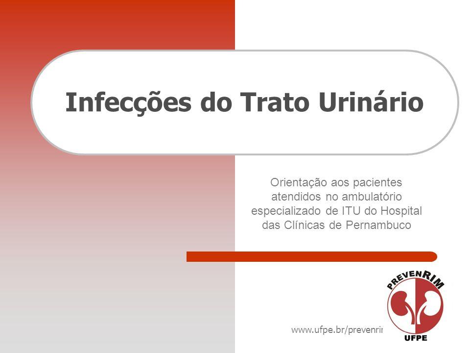 www.ufpe.br/prevenrim Infecções do Trato Urinário Orientação aos pacientes atendidos no ambulatório especializado de ITU do Hospital das Clínicas de P