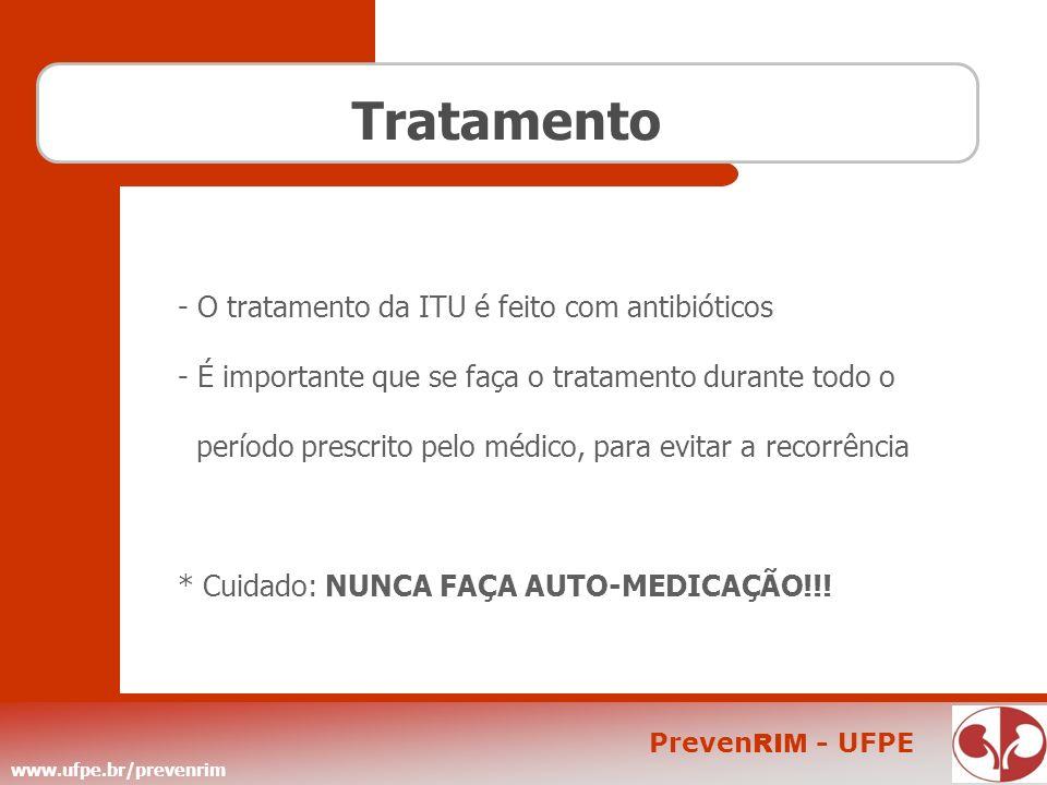 www.ufpe.br/prevenrim Preven RIM - UFPE Tratamento - O tratamento da ITU é feito com antibióticos - É importante que se faça o tratamento durante todo