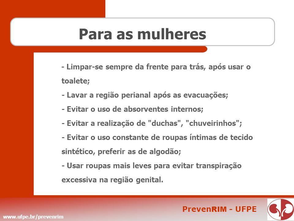 www.ufpe.br/prevenrim Preven RIM - UFPE Para as mulheres - Limpar-se sempre da frente para trás, após usar o toalete; - Lavar a região perianal após a