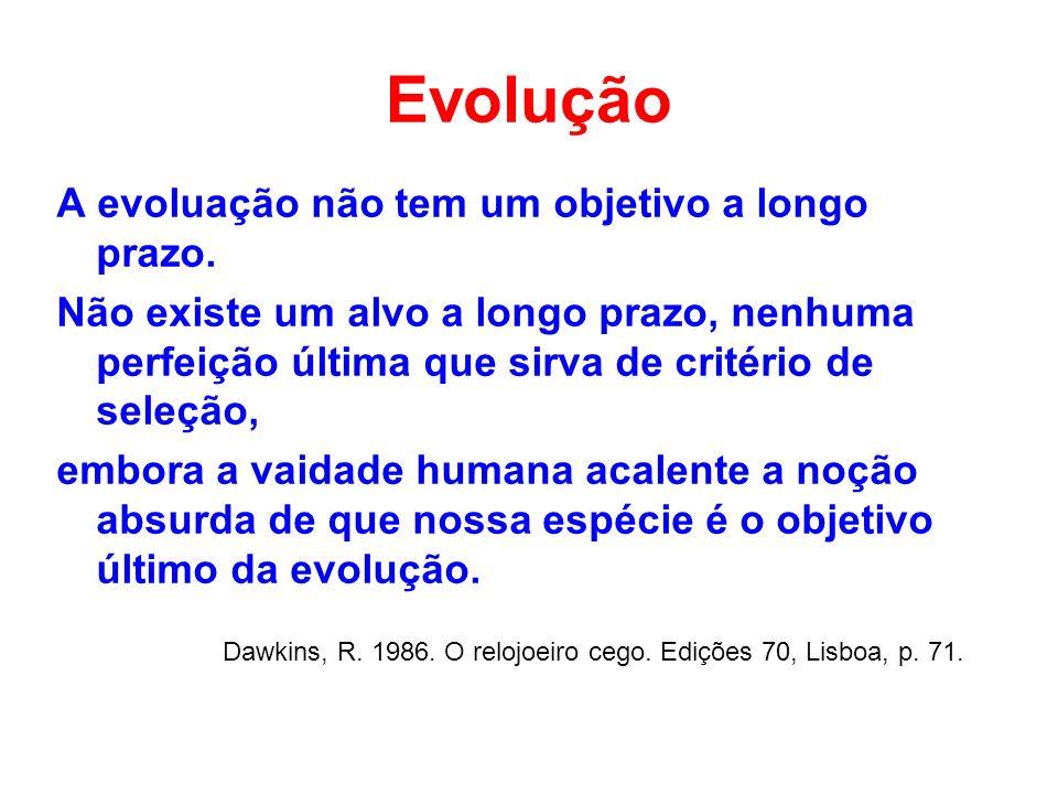 Evolução A evoluação não tem um objetivo a longo prazo. Não existe um alvo a longo prazo, nenhuma perfeição última que sirva de critério de seleção, e
