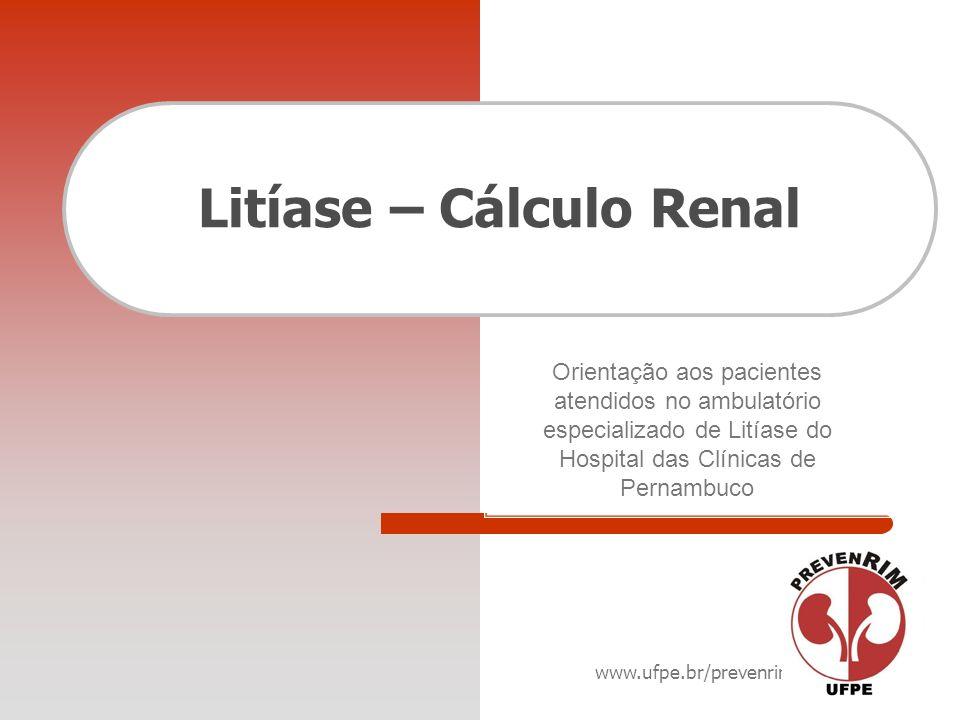 www.ufpe.br/prevenrim Litíase – Cálculo Renal Orientação aos pacientes atendidos no ambulatório especializado de Litíase do Hospital das Clínicas de P