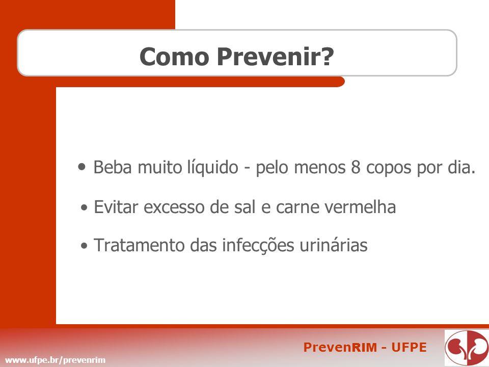www.ufpe.br/prevenrim Preven RIM - UFPE Como Prevenir? Beba muito líquido - pelo menos 8 copos por dia. Evitar excesso de sal e carne vermelha Tratame