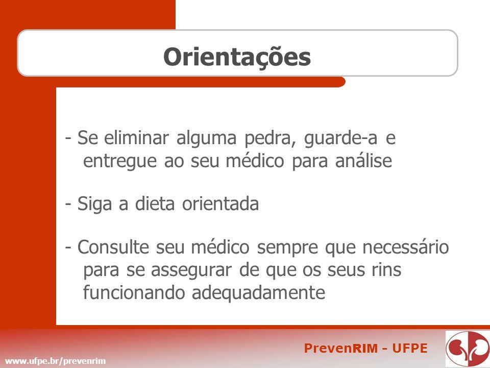 www.ufpe.br/prevenrim Preven RIM - UFPE Orientações - Se eliminar alguma pedra, guarde-a e entregue ao seu médico para análise - Siga a dieta orientad