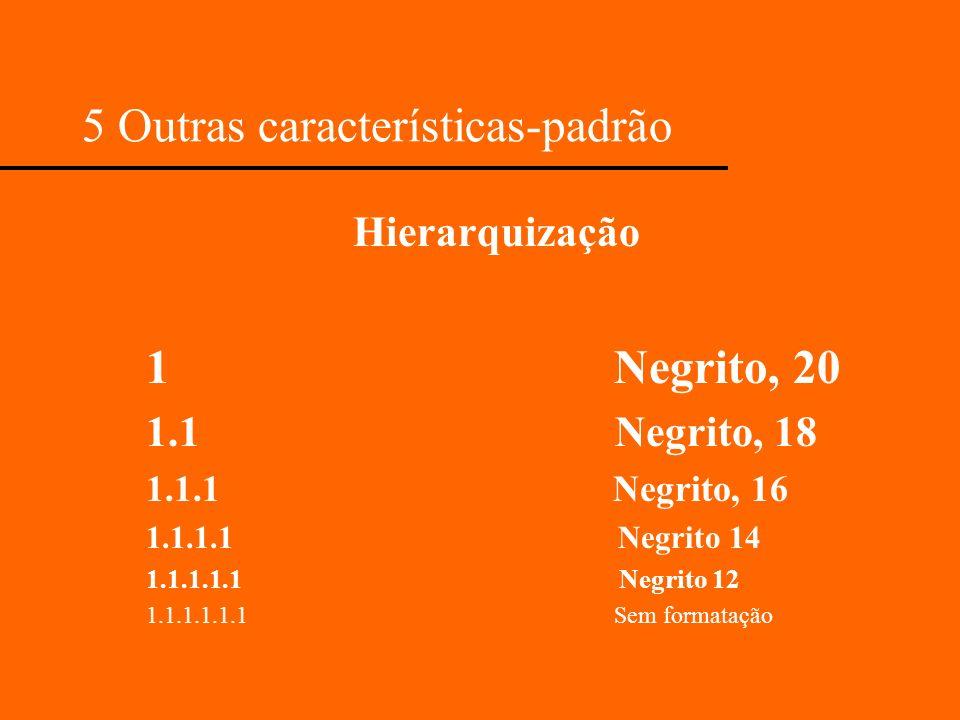 5 Outras características-padrão Hierarquização 1 Negrito, 20 1.1 Negrito, 18 1.1.1 Negrito, 16 1.1.1.1 Negrito 14 1.1.1.1.1 Negrito 12 1.1.1.1.1.1 Sem