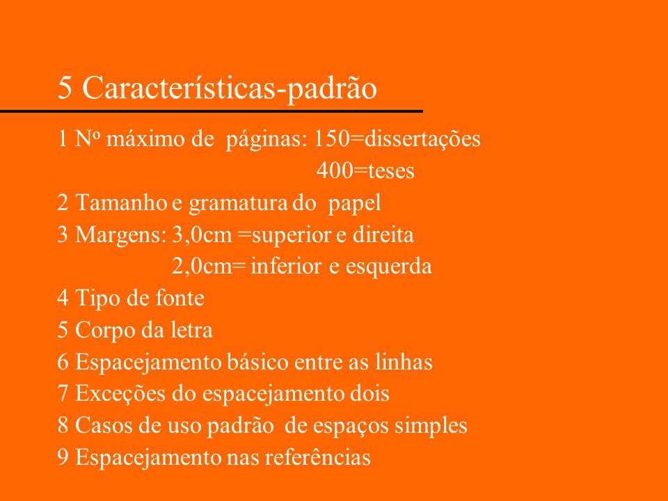 5 Características-padrão 1 N o máximo de páginas: 150=dissertações 400=teses 2 Tamanho e gramatura do papel 3 Margens: 3,0cm =superior e direita 2,0cm