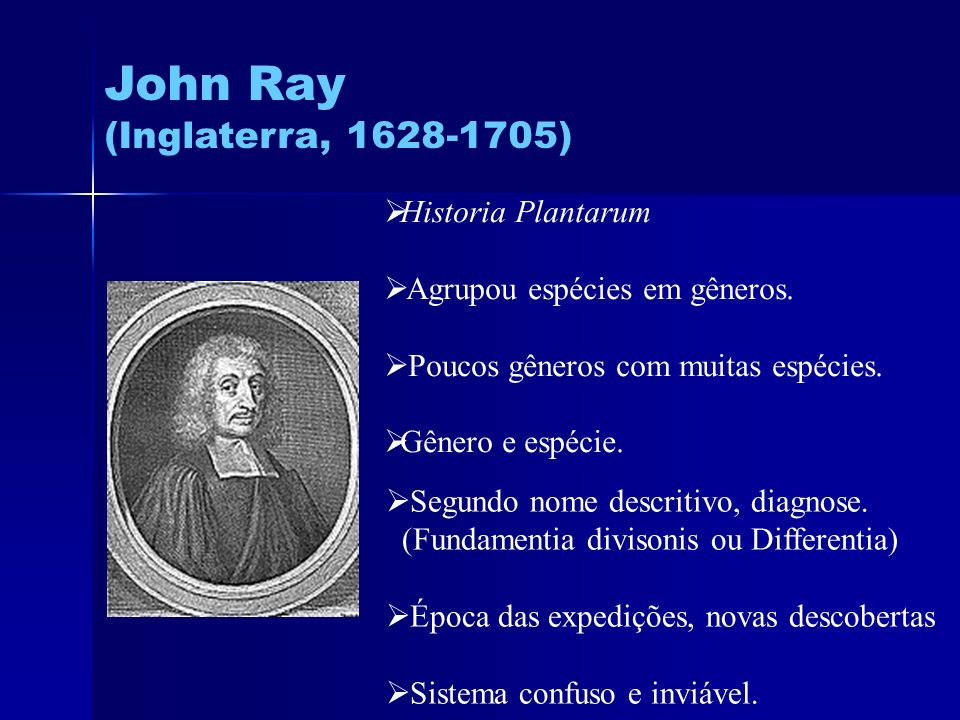 John Ray (Inglaterra, 1628-1705) Historia Plantarum Agrupou espécies em gêneros. Poucos gêneros com muitas espécies. Gênero e espécie. Segundo nome de