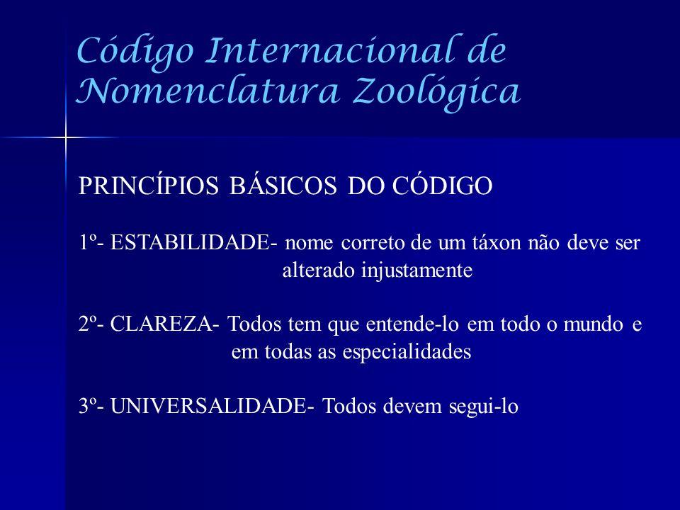 Código Internacional de Nomenclatura Zoológica PRINCÍPIOS BÁSICOS DO CÓDIGO 1º- ESTABILIDADE- nome correto de um táxon não deve ser alterado injustame