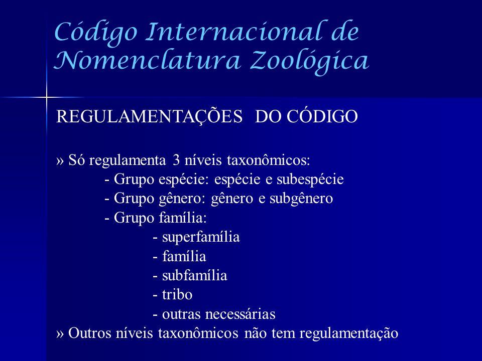 Código Internacional de Nomenclatura Zoológica REGULAMENTAÇÕES DO CÓDIGO » Só regulamenta 3 níveis taxonômicos: - Grupo espécie: espécie e subespécie