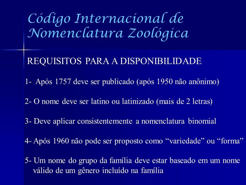 Código Internacional de Nomenclatura Zoológica REQUISITOS PARA A DISPONIBILIDADE 1- Após 1757 deve ser publicado (após 1950 não anônimo) 2- O nome dev