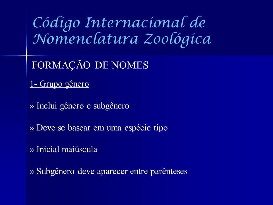 Código Internacional de Nomenclatura Zoológica FORMAÇÃO DE NOMES 1- Grupo gênero » Inclui gênero e subgênero » Deve se basear em uma espécie tipo » In
