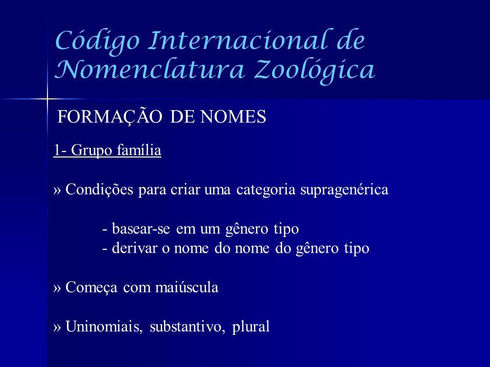 Código Internacional de Nomenclatura Zoológica FORMAÇÃO DE NOMES 1- Grupo família » Condições para criar uma categoria supragenérica - basear-se em um