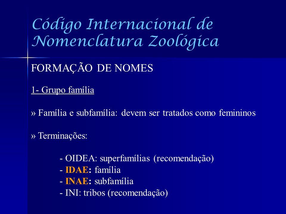 Código Internacional de Nomenclatura Zoológica FORMAÇÃO DE NOMES 1- Grupo família » Família e subfamília: devem ser tratados como femininos » Terminaç
