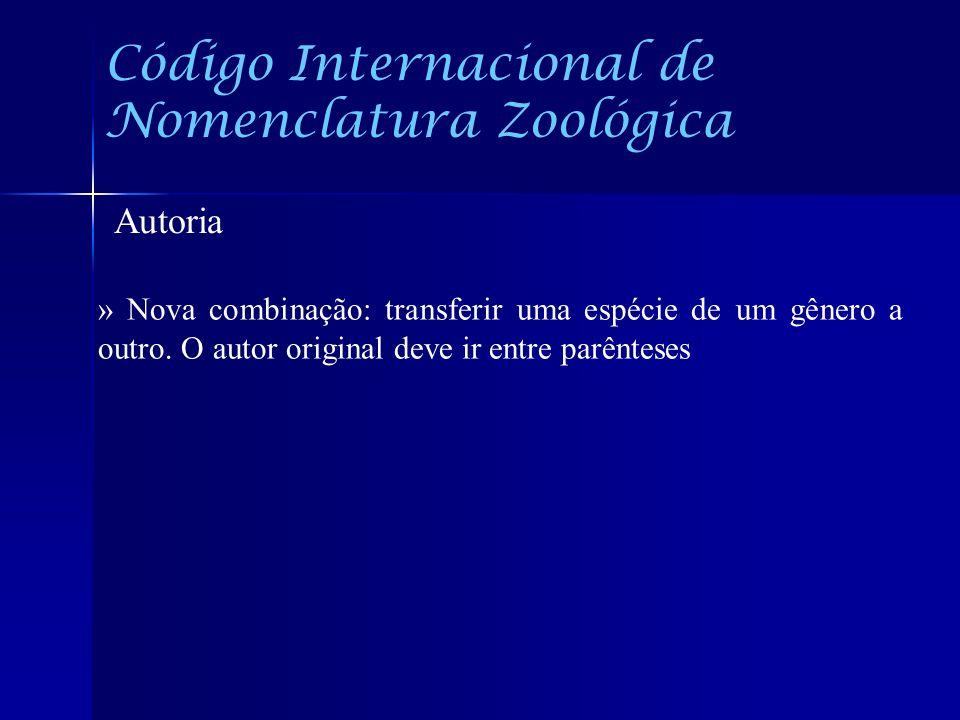 Código Internacional de Nomenclatura Zoológica Autoria » Nova combinação: transferir uma espécie de um gênero a outro. O autor original deve ir entre
