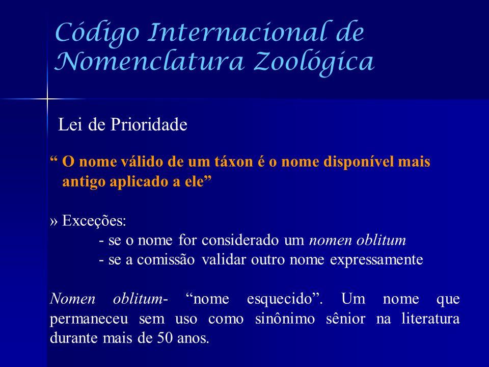 Código Internacional de Nomenclatura Zoológica Lei de Prioridade O nome válido de um táxon é o nome disponível mais antigo aplicado a ele » Exceções: