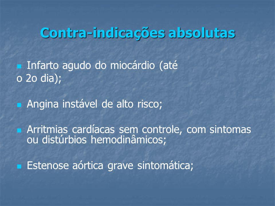 Contra-indicações absolutas Infarto agudo do miocárdio (até o 2o dia); Angina instável de alto risco; Arritmias cardíacas sem controle, com sintomas ou distúrbios hemodinâmicos; Estenose aórtica grave sintomática;