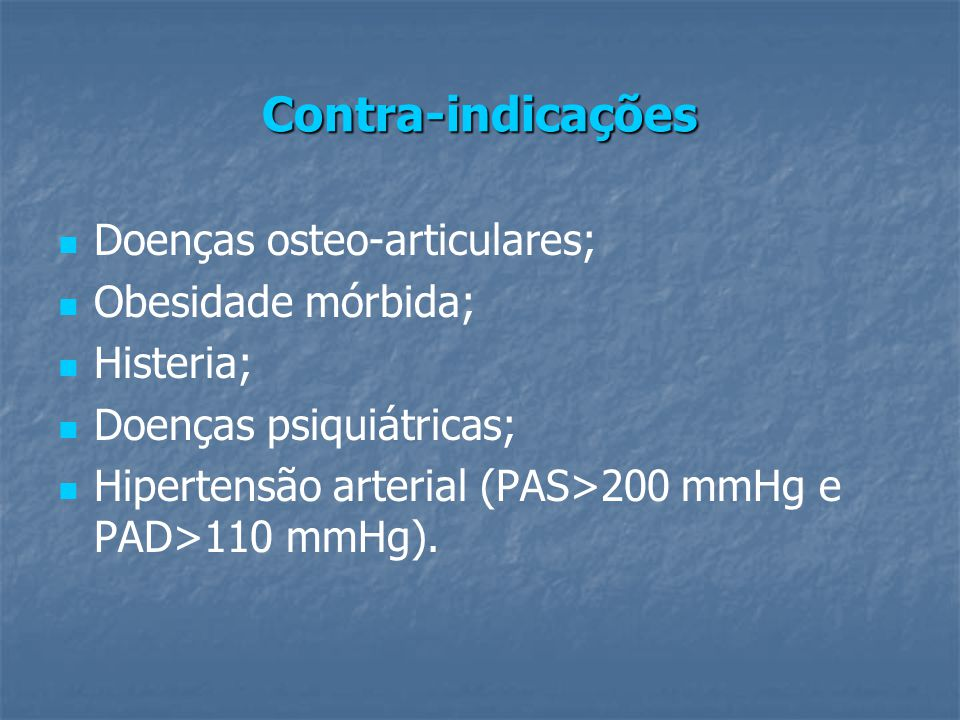 Contra-indicações Doenças osteo-articulares; Obesidade mórbida; Histeria; Doenças psiquiátricas; Hipertensão arterial (PAS>200 mmHg e PAD>110 mmHg).