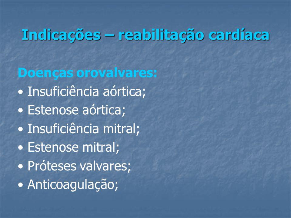 Indicações – reabilitação cardíaca Doenças orovalvares: Insuficiência aórtica; Estenose aórtica; Insuficiência mitral; Estenose mitral; Próteses valvares; Anticoagulação;