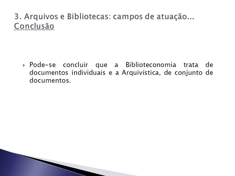 Pode-se concluir que a Biblioteconomia trata de documentos individuais e a Arquivística, de conjunto de documentos.