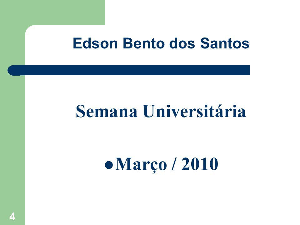 Edson Bento dos Santos Semana Universitária Março / 2010 4