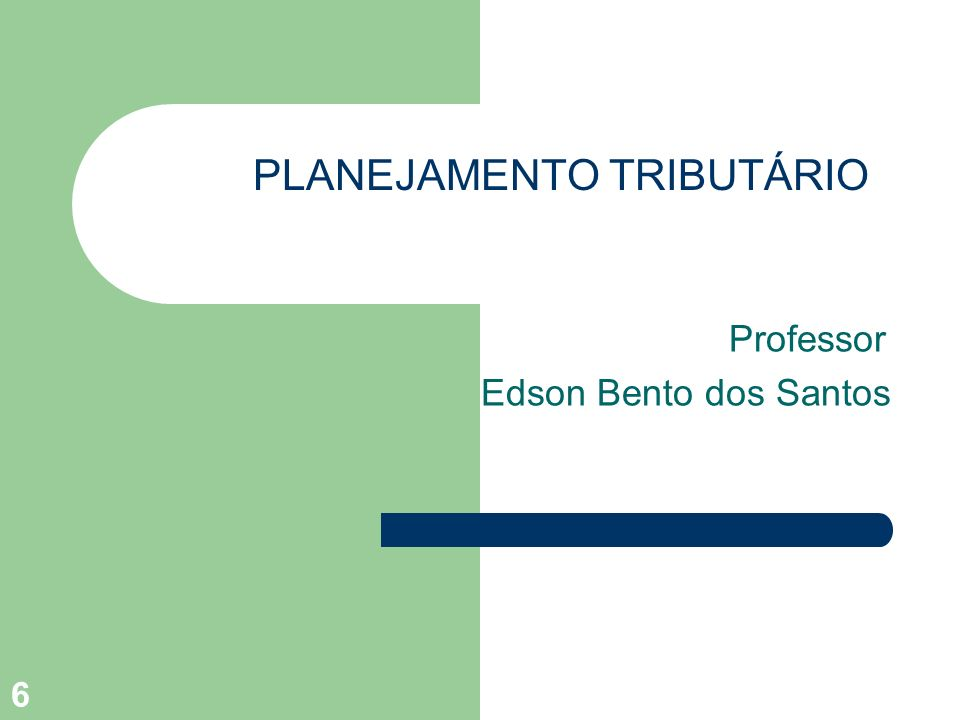 PLANEJAMENTO TRIBUTÁRIO Professor Edson Bento dos Santos 6