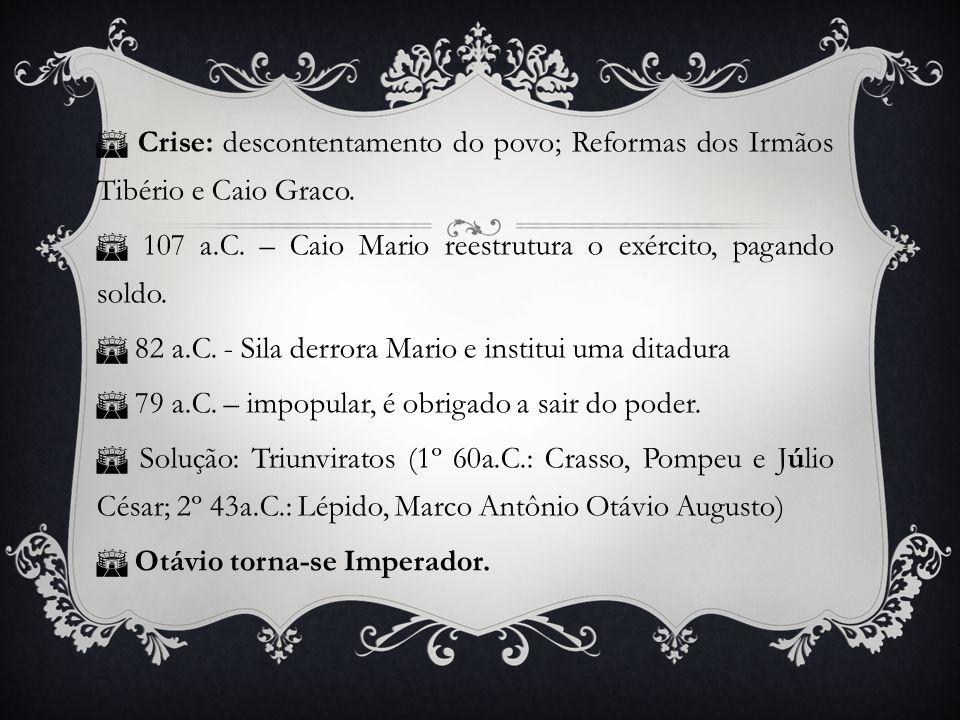 Crise: descontentamento do povo; Reformas dos Irmãos Tibério e Caio Graco. 107 a.C. – Caio Mario reestrutura o exército, pagando soldo. 82 a.C. - Sila