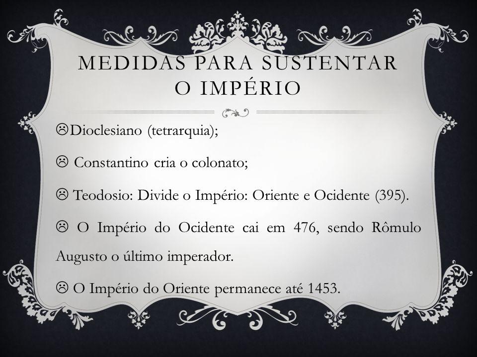 MEDIDAS PARA SUSTENTAR O IMPÉRIO Dioclesiano (tetrarquia); Constantino cria o colonato; Teodosio: Divide o Império: Oriente e Ocidente (395).